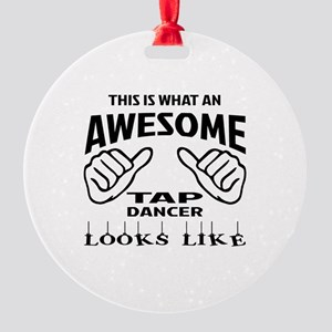 This is what an awesome Tap dancer Round Ornament