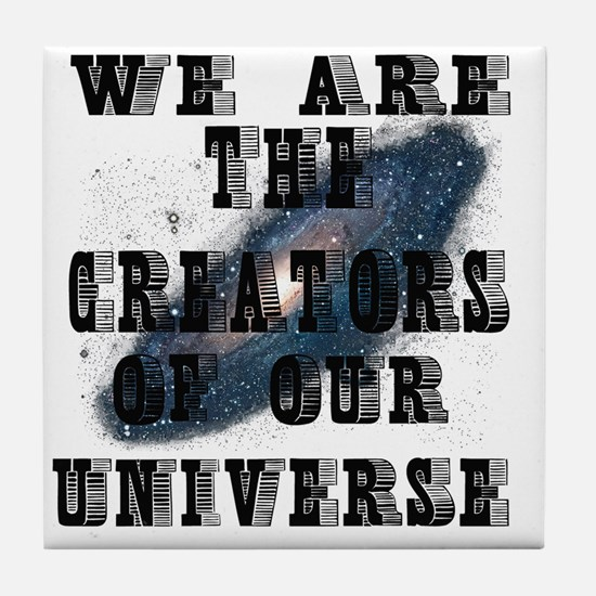 WE ARE THE CREATORS OF OUR UNIVERSE Tile Coaster