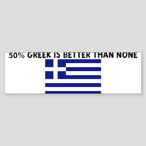 50 PERCENT GREEK IS BETTER TH Bumper Sticker