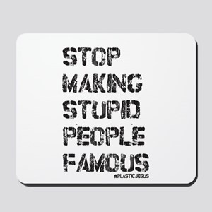 Stop Making Stupid People Famous Mousepad