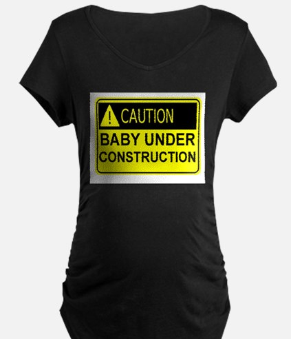 CAUTION, BABY UNDER CONSTRUCTIO Maternity T-Shirt