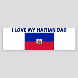 I LOVE MY HAITIAN DAD Bumper Sticker