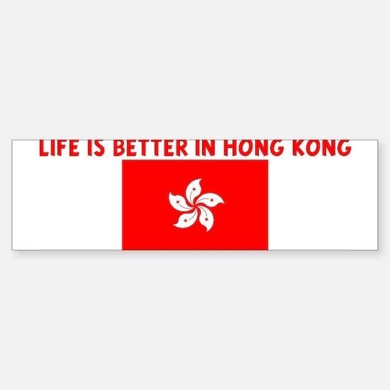 LIFE IS BETTER IN HONG KONG Bumper Bumper Bumper Sticker