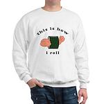 how i roll Sweatshirt