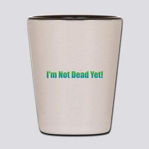 I'm Not Dead Yet! Shot Glass