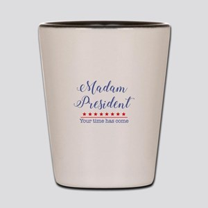 Madam President Your Time Has Come Shot Glass