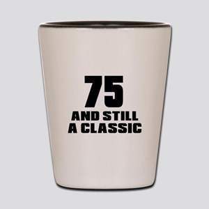 75 And Still A Classic Birthday Designs Shot Glass