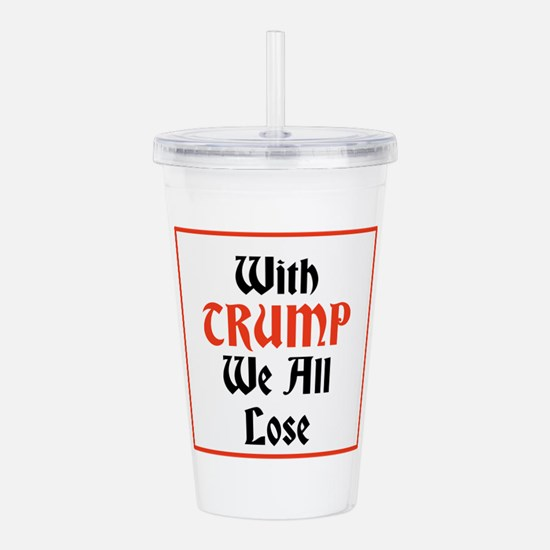 with Trump we all lose Acrylic Double-wall Tumbler