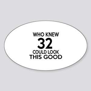 Who Knew 32 Could look This Good Sticker (Oval)