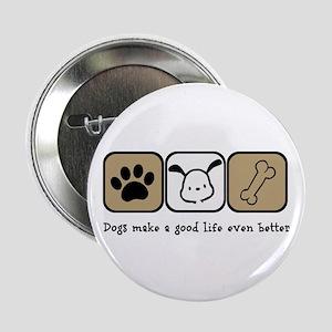 "Dogs Make a Good Life Even Better 2.25"" Button"