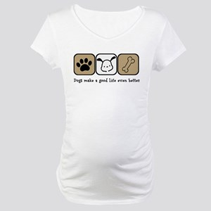Dogs Make a Good Life Even Bette Maternity T-Shirt
