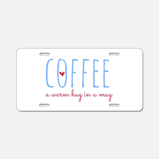 Coffee. A Warm Hug in a Mug Aluminum License Plate
