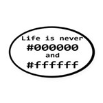 Life is Never Black and White Oval Car Magnet