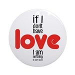 If I don't have love I am nothing Round Ornament