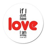 If I don't have love I am nothing Round Car Magnet
