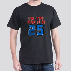 I Am Too Young To Be 25 Dark T-Shirt