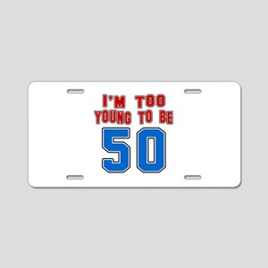 I Am Too Young To Be 50 Aluminum License Plate