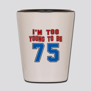 I Am Too Young To Be 75 Shot Glass