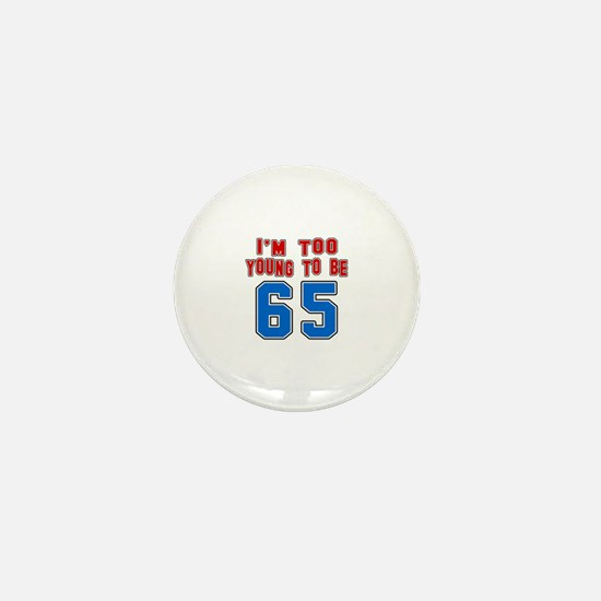 I Am Too Young To Be 65 Mini Button