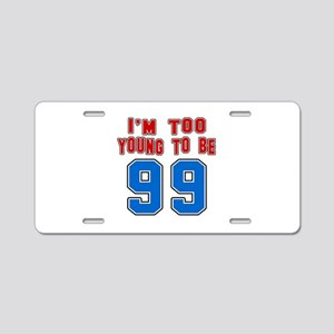 I Am Too Young To Be 99 Aluminum License Plate