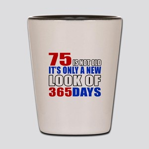 75 is not old it is only a new look Shot Glass