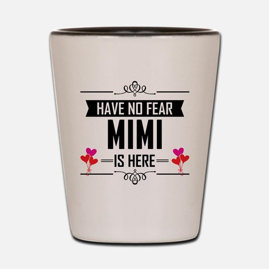 Have No Fear Mimi Is Here Shot Glass