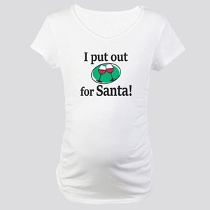 I Put Out For Santa Maternity T-Shirt