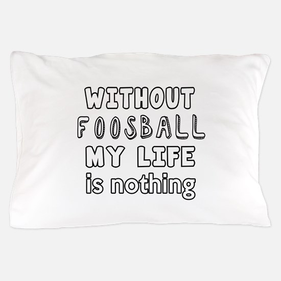 Without Foosball My Life Is Nothing Pillow Case