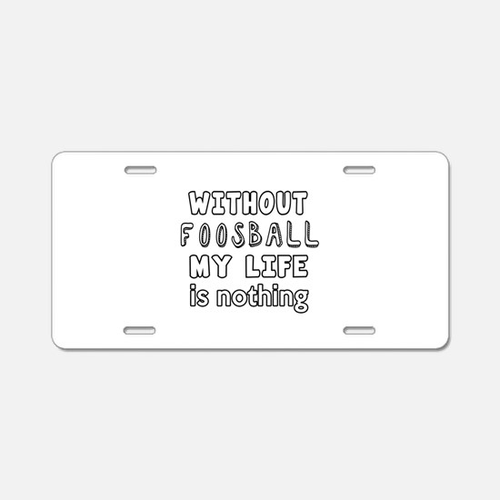 Without Foosball My Life Is Aluminum License Plate