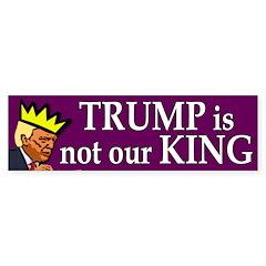 Trump Is Not Our King Bumper Bumper Sticker