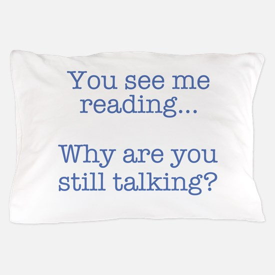 You See Me Reading...Why Are You Still Pillow Case
