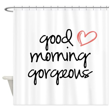 Good Morning Gorgeous Shower Curtain By Maybedesignco