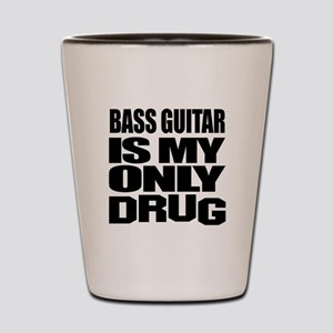 Bass Guitar Is My Only Drug Shot Glass