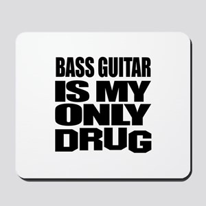 Bass Guitar Is My Only Drug Mousepad