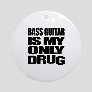 Bass Guitar Is My Only Drug Round Ornament