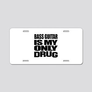 Bass Guitar Is My Only Drug Aluminum License Plate