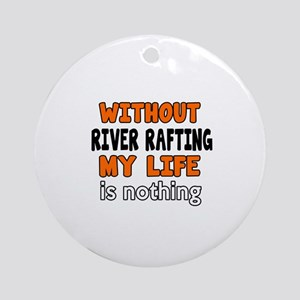 Without River Rafting My Life Is No Round Ornament