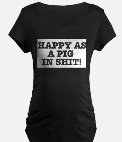 HAPPY AS A PIG IN SHIT! Maternity T-Shirt