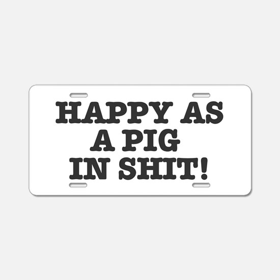 HAPPY AS A PIG IN SHIT! Aluminum License Plate
