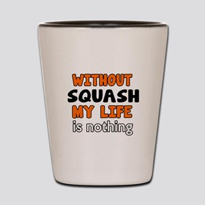 Without Squash My Life Is Nothing Shot Glass