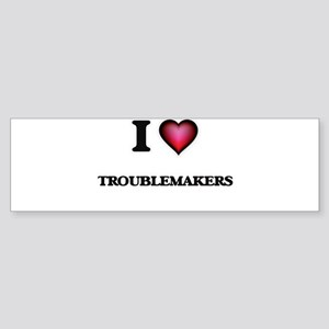 I love Troublemakers Bumper Sticker