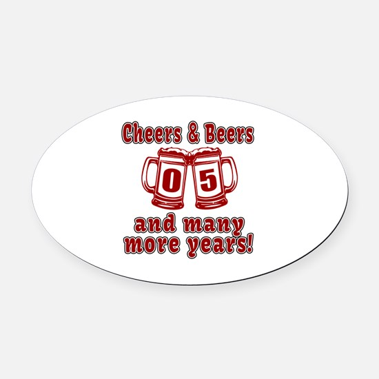 Cheers And Beers 05 And Many More Oval Car Magnet