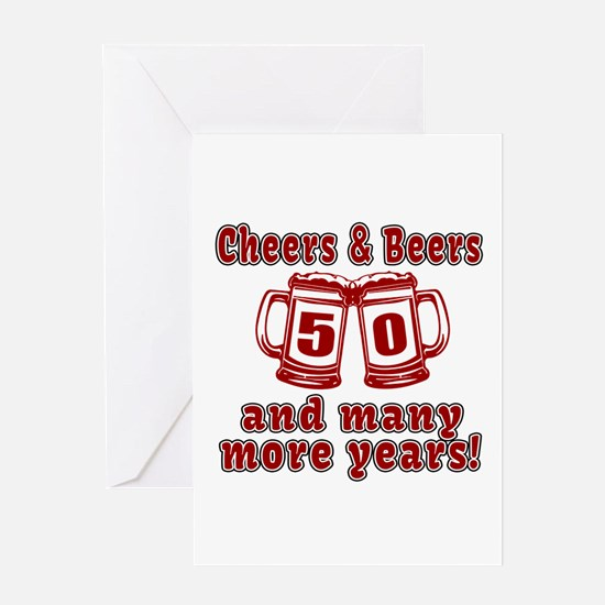 Cheers And Beers 50 And Many More Ye Greeting Card