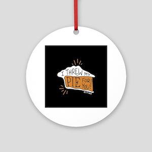 I Threw My Pie For You Round Ornament