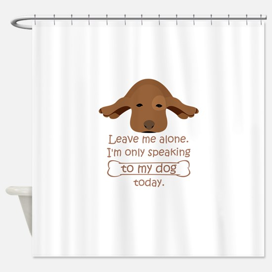 leave me alone i'm only speaking to Shower Curtain