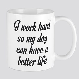 I WORK HARD SO MY DOG CAN HAVE A BETTER LIFE Mugs