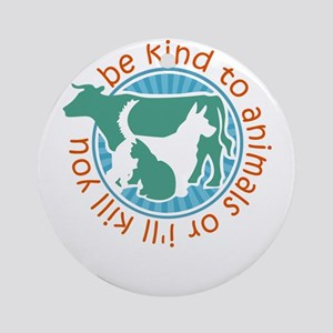 be kind to animals or i'll kill Round Ornament