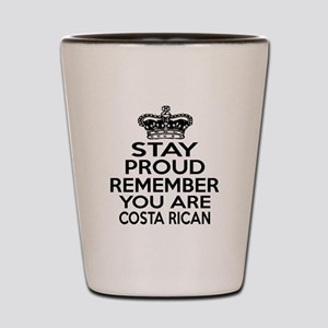 Stay Proud Remember You Are Costa Rican Shot Glass