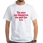 The more you disapprove, the White T-Shirt