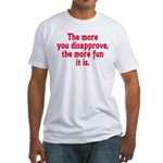 The more you disapprove, the Fitted T-Shirt